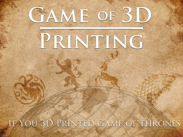 Game of 3D Printing – If you printed game of thrones life size